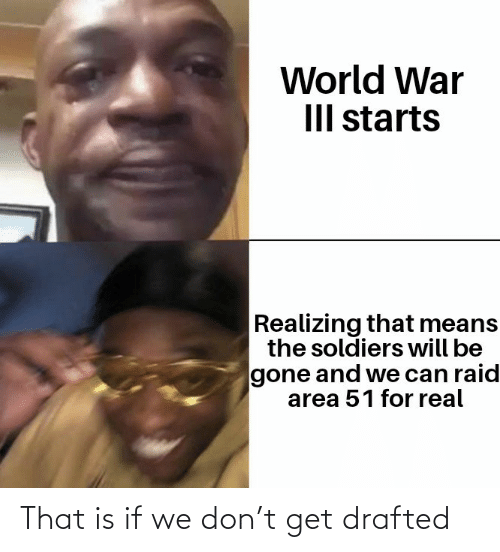 Soldiers: World War  III starts  Realizing that means  the soldiers will be  gone and we can raid  area 51 for real That is if we don't get drafted