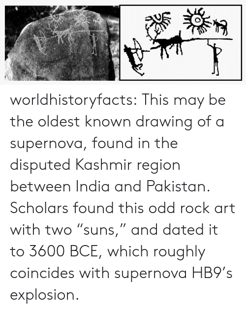 "Pakistan: worldhistoryfacts:   This may be the oldest known drawing of a supernova, found in the disputed Kashmir region between India and Pakistan. Scholars found this odd rock art with two ""suns,"" and dated it to 3600 BCE, which roughly coincides with supernova HB9's explosion."
