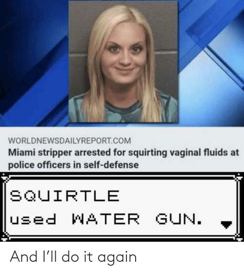 gun: WORLDNEWSDAILYREPORT.COM  Miami stripper arrested for squirting vaginal fluids at  police officers in self-defense  SQUIRTLE  used WATER GUN. And I'll do it again