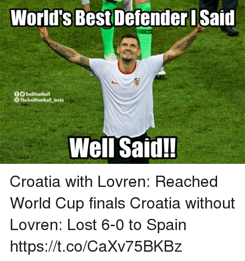 well said: World's Best Defender Said  0O TrollFootball  The TrollFootball Insta  Well Said! Croatia with Lovren: Reached World Cup finals  Croatia without Lovren: Lost 6-0 to Spain https://t.co/CaXv75BKBz