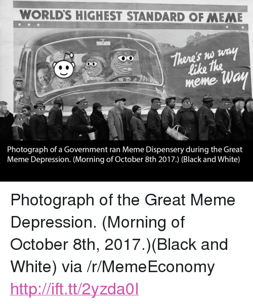 "Great Meme: WORLD'S HIGHEST STANDARD OF MEME  like the  meme  Photograph of a Government ran Meme Dispensery during the Great  Meme Depression. (Morning of October 8th 2017.) (Black and White) <p>Photograph of the Great Meme Depression. (Morning of October 8th, 2017.)(Black and White) via /r/MemeEconomy <a href=""http://ift.tt/2yzda0I"">http://ift.tt/2yzda0I</a></p>"