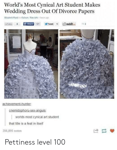 Arts: World's Most Cynical Art Student Makes  Wedding Dress Out Of Divorce Papers  Elizabeth Plank in Culture, Fine Arts  hours agp  Mic  f Share  Tweet 10  reddit  121  achievement-hunter  cnemidophoru-sex-anguis  worlds most cynical art student  that title is a feat in itself  356,895 notes Pettiness level 100