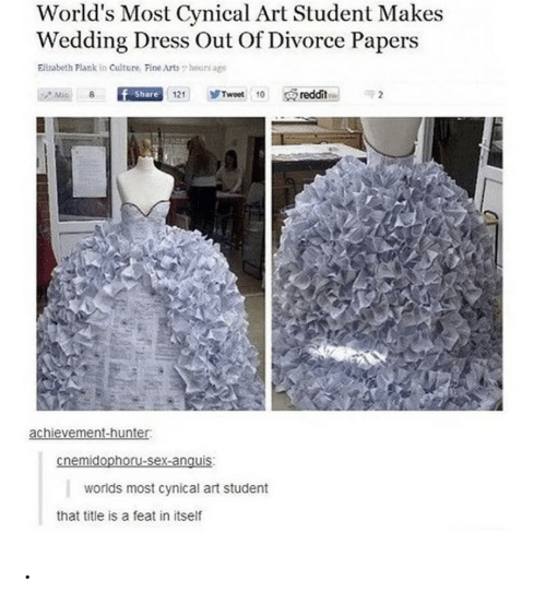 Arts: World's Most Cynical Art Student Makes  Wedding Dress Out Of Divorce Papers  Elizabeth Plank in Culture, Fine Arts hours age  reddit  Share 121  Tweet 10  Mic  achievement-hunter  cnemidophoru-sex-anquis  worlds most cynical art student  that title is a feat in itself .