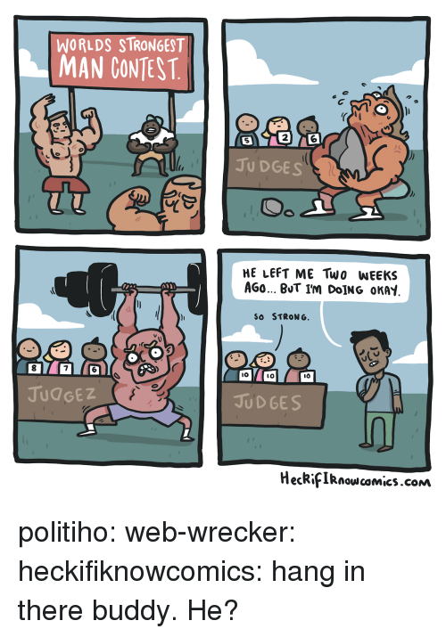 So Strong: WORLDS STRONGEST  MAN CONTEST  2  5  JU DGES  HE LEFT ME Two WEEKS  AGO BUT I'm DoİNG OKAY  SO STRONG  8  7  IO  lO  JUdGEZ  JUD GES  HecRifIRnowcomics.cONm politiho: web-wrecker:  heckifiknowcomics: hang in there buddy.  He?