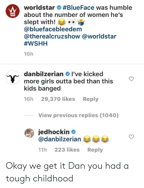 Girls, Worldstar, and Wshh: worldstar #BlueFace was humble  about the number of women he's  slept with!  @bluefacebleedem  @therealcruzshow @worldstar  #WSHH  16h  danbilzerian I've kicked  more girls outta bed than this  kids banged  16h 29,370 likes Reply  View previous replies (1040)  jedhockin  @danbilzerian  223 likes  Reply  11h Okay we get it Dan you had a tough childhood