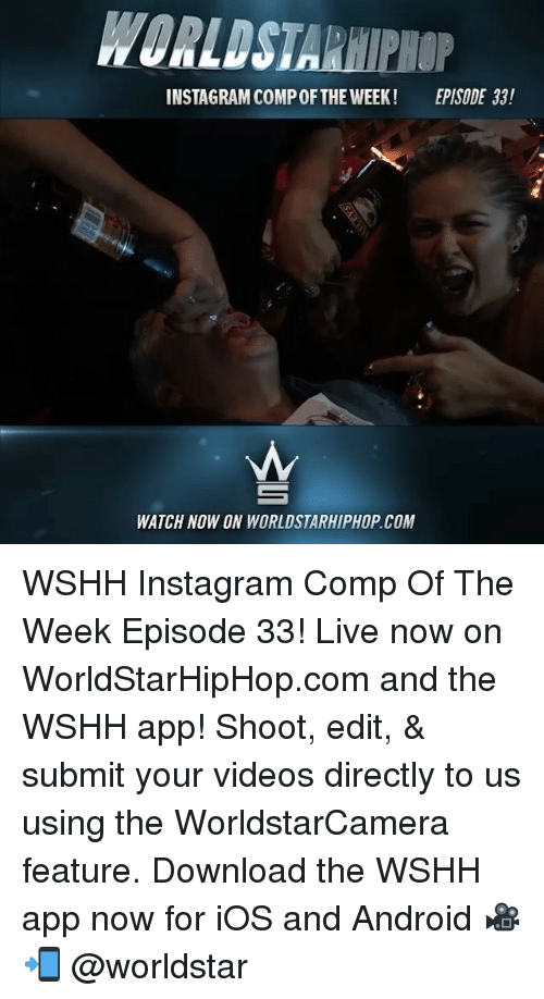Android, Instagram, and Memes: WORLDSTARHIPHOP  INSTAGRAM COMP OFTHE WEEK!  EPISODE 33!  WATCH NOW ON WORLDSTARHIPHOP.COM WSHH Instagram Comp Of The Week Episode 33! Live now on WorldStarHipHop.com and the WSHH app! Shoot, edit, & submit your videos directly to us using the WorldstarCamera feature. Download the WSHH app now for iOS and Android 🎥📲 @worldstar