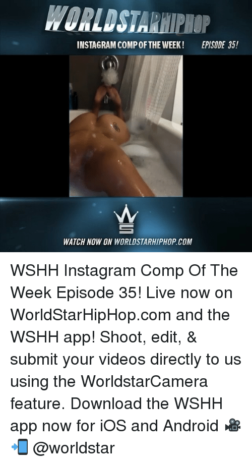 Android, Instagram, and Memes: WORLDSTARHIPHOP  INSTAGRAM COMP OFTHE WEEK!  EPISODE 35!  WATCH NOW ON WORLDSTARHIPHOP.COM WSHH Instagram Comp Of The Week Episode 35! Live now on WorldStarHipHop.com and the WSHH app! Shoot, edit, & submit your videos directly to us using the WorldstarCamera feature. Download the WSHH app now for iOS and Android 🎥📲 @worldstar