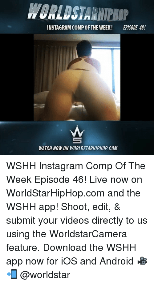 Android, Instagram, and Memes: WORLDSTARHIPHOP  INSTAGRAM COMP OFTHE WEEK!  EPISODE 46!  WATCH NOW ON WORLDSTARHIPHOP.COM WSHH Instagram Comp Of The Week Episode 46! Live now on WorldStarHipHop.com and the WSHH app! Shoot, edit, & submit your videos directly to us using the WorldstarCamera feature. Download the WSHH app now for iOS and Android 🎥📲 @worldstar