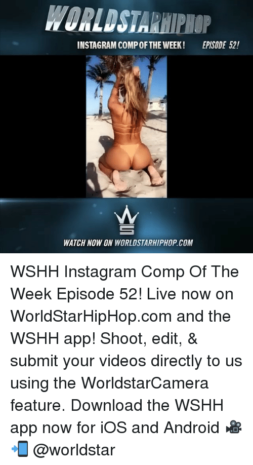 Android, Instagram, and Memes: WORLDSTARHIPHOP  INSTAGRAM COMP OFTHE WEEK!  EPISODE 52!  WATCH NOW ON WORLDSTARHIPHOP.COM WSHH Instagram Comp Of The Week Episode 52! Live now on WorldStarHipHop.com and the WSHH app! Shoot, edit, & submit your videos directly to us using the WorldstarCamera feature. Download the WSHH app now for iOS and Android 🎥📲 @worldstar