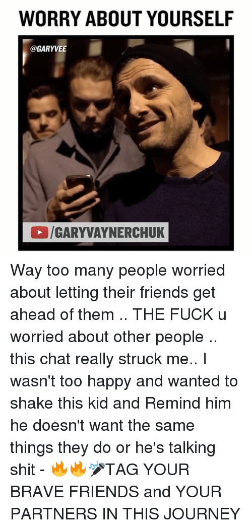 Worry About Yourself: WORRY ABOUT YOURSELF  @GARYVEE  /GARYVAYNERCHUK Way too many people worried about letting their friends get ahead of them .. THE FUCK u worried about other people .. this chat really struck me.. I wasn't too happy and wanted to shake this kid and Remind him he doesn't want the same things they do or he's talking shit - 🔥🔥🎤TAG YOUR BRAVE FRIENDS and YOUR PARTNERS IN THIS JOURNEY