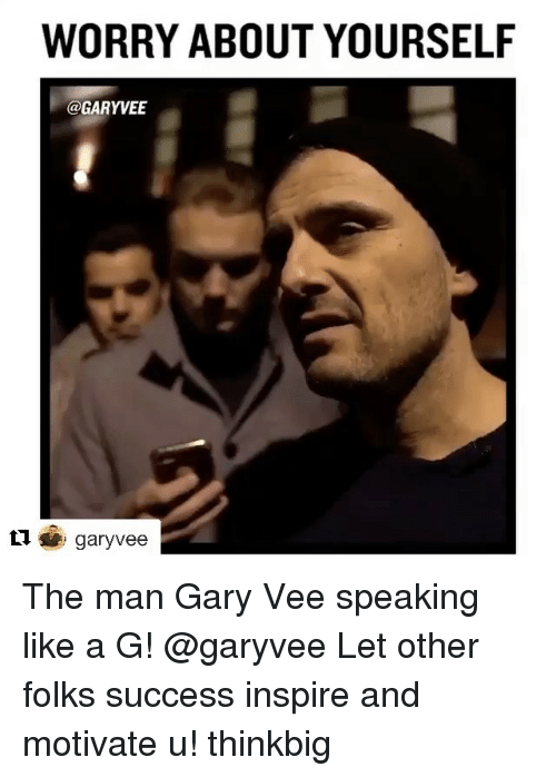 Worry About Yourself: WORRY ABOUT YOURSELF  @GARYVEE  garyvee The man Gary Vee speaking like a G! @garyvee Let other folks success inspire and motivate u! thinkbig