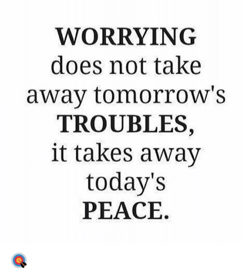 Peace, Hood, and Away: WORRYING  does not take  away tomorrow's  TROUBLES,  it takes away  today's  PEACE. 🎯