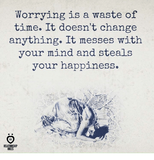 Time, Change, and Happiness: Worrying is a waste of  time. It doesn't change  anything. It messes withh  your mind and steals  your happiness  RELATIONSHIP  RULES