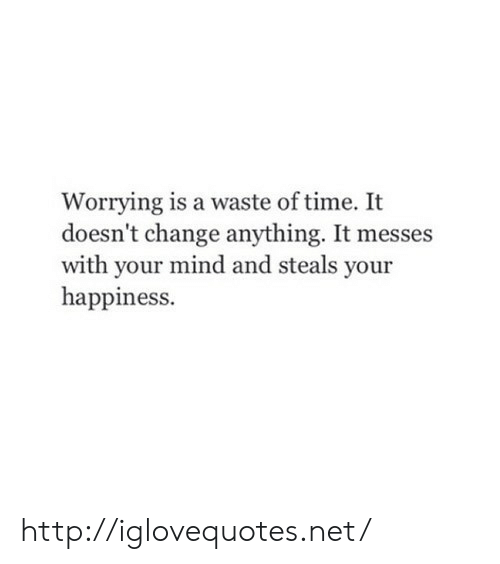 Http, Time, and Change: Worrying is a waste of time. It  doesn't change anything. It messes  with your mind and steals your  happiness. http://iglovequotes.net/