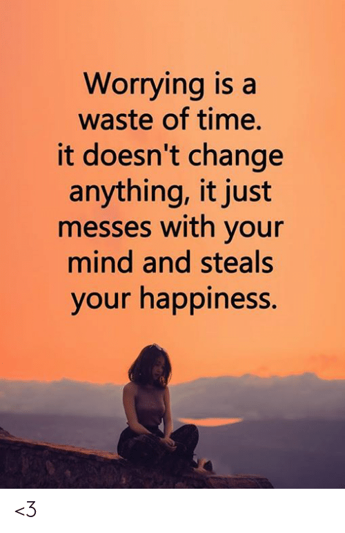 Memes, Time, and Change: Worrying is a  waste of time.  it doesn't change  anything, it just  messes with your  mind and steals  your happiness. <3