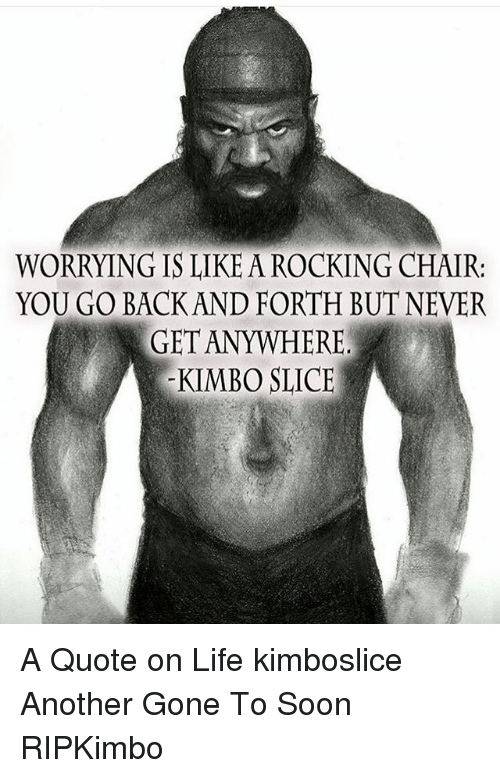 Kimbo Slice, Life, and Memes: WORRYING IS LIKE A ROCKING CHAIR  YOU GO BACK AND FORTH BUT NEVER  KIMBO SLICE A Quote on Life kimboslice Another Gone To Soon RIPKimbo
