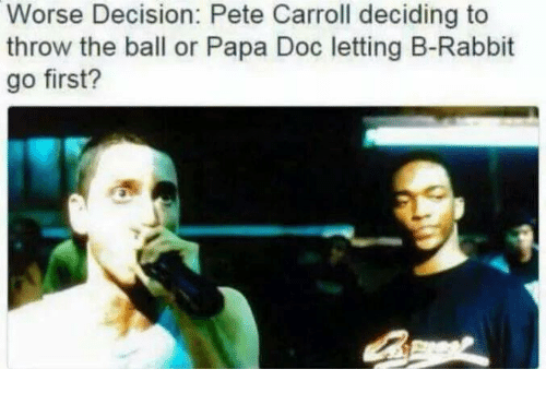 Pete Carroll: Worse Decision: Pete Carroll deciding to  throw the ball or Papa Doc letting B-Rabbit  go first?