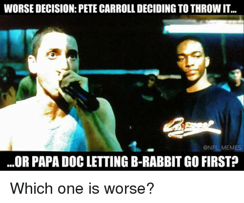 Pete Carroll: WORSE DECISION: PETE CARROLL DECIDING TO THROWIT.  @NFL MEMES  ...OR PAPA DOC LETTING B-RABBIT GO FIRST Which one is worse?