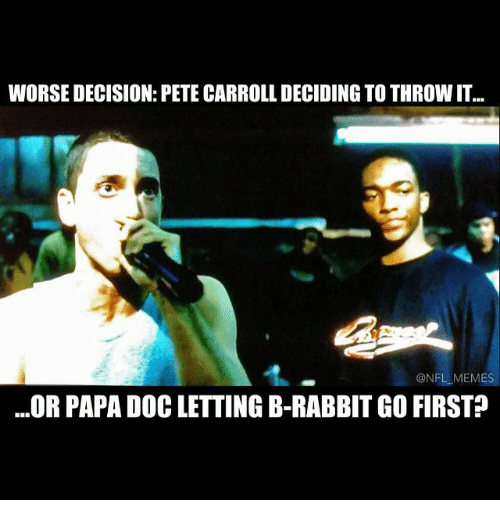 Pete Carroll: WORSE DECISION: PETE CARROLL DECIDING TO THROWIT  ONFLLMEMES  OR PAPA DOC LETTING B-RABBIT GO FIRST?