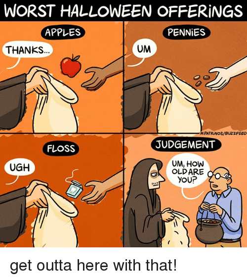 get outta here: WORST HALLOWEEN OFFERiNGS  APPLES  PENNiES  THANKS  UM  MPATRINOS/BUZZFEED  JUDGEMENT  FLOSS  UM, HOW  OLDARE  YOUP  UGH get outta here with that!