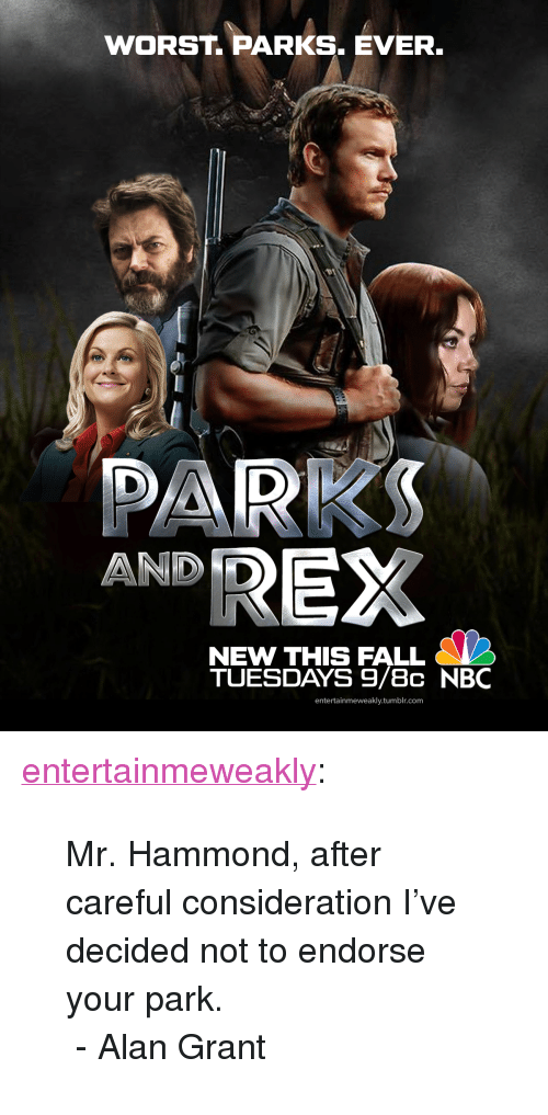 "Fall, Tumblr, and Blog: WORST. PARKS. EVER  DARKS  AND D  NEW THIS FALL  TUESDAYS 9/8c NBC  entertainmeweakly.tumblr.com <p><a href=""https://entertainmeweakly.tumblr.com/post/171578256035/mr-hammond-after-careful-consideration-ive"" class=""tumblr_blog"">entertainmeweakly</a>:</p><blockquote><p>Mr. Hammond, after careful consideration I've decided not to endorse your park.<br/> - Alan Grant</p></blockquote>"