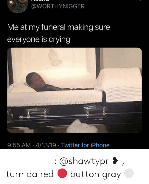 Crying, Iphone, and Twitter: @WORTHYNIGGER  Me at my funeral making sure  everyone is crying  9:55 AM 4/13/19 Twitter for iPhone 𝒑𝒊𝒏𝒕𝒆𝒓𝒆𝒔𝒕 : @shawtypr ❥ , turn da red 🔴 button gray ⚪️
