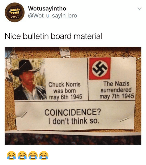Chuck Norris, Girl Memes, and Coincidence: Wotusayintho  @Wot_u_sayin_bro  Nice bulletin board material  The Nazis  surrendered  may 7th 1945  Chuck Norris  was born  may 6th 1945  COINCIDENCE?  I don't think so. 😂😂😂😂