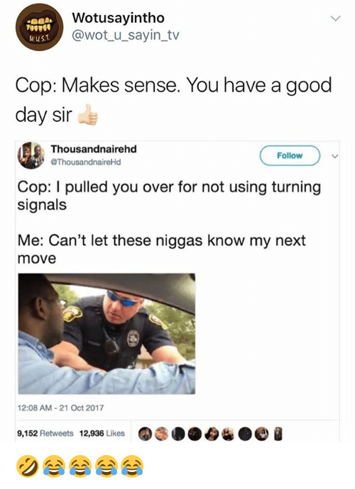 Good, Girl Memes, and Wot: Wotusayintho  @wot u_sayin_tv  wuS.T  Cop: Makes sense. You have a good  day sir  Thousandnairehd  ThousandnaireHd  Follow  Cop: I pulled you over for not using turning  signals  Me: Can't let these niggas know my next  move  12:08 AM-21 Oct 2017  9,152 Retweets 12,936 Likes 🤣😂😂😂😂