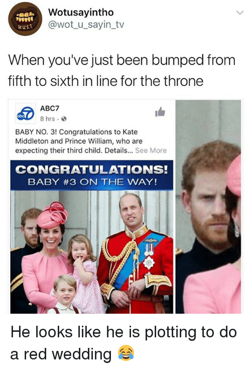 Kate Middleton: Wotusayintho  @wot_u_sayin_tv  wuST  When you've just been bumped from  fifth to sixth in line for the throne  ABC7  8 hrs.  obc  BABY NO. 3! Congratulations to Kate  Middleton and Prince William, who are  expecting their third child. Details... See More  CONGRATULATIONS!  BABY #3 ON THE WAY! He looks like he is plotting to do a red wedding 😂