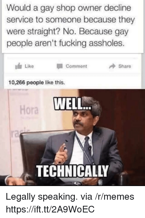Fucking, Memes, and Gay: Would a gay shop owner decline  service to someone because they  were straight? No. Because gay  people aren't fucking assholes.  Like  Comment  Share  10,266 people like this.  WELL.  Hora  ra  TECHNICALLY Legally speaking. via /r/memes https://ift.tt/2A9WoEC