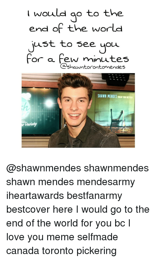 Memes, Toronto, and 🤖: would go to the  end of the world  ust to see you  for a  few minutes  Cashanuntorontomendes  SHAWN MENDES TRETTON BETTER @shawnmendes shawnmendes shawn mendes mendesarmy iheartawards bestfanarmy bestcover here I would go to the end of the world for you bc I love you meme selfmade canada toronto pickering