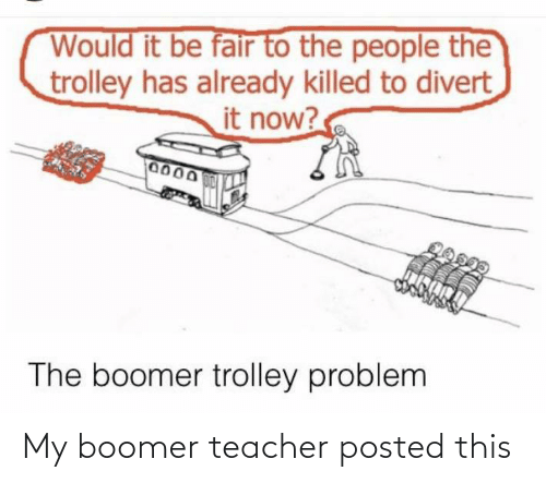 people: Would it be fair to the people the  trolley has already killed to divert  it now?  0000  0150M  The boomer trolley problem My boomer teacher posted this