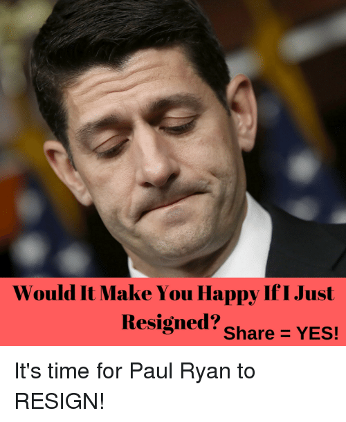 Paul Ryan, Happy, and Time: Would It Make You Happy If I Just  Resigned?  Share YES! It's time for Paul Ryan to RESIGN!