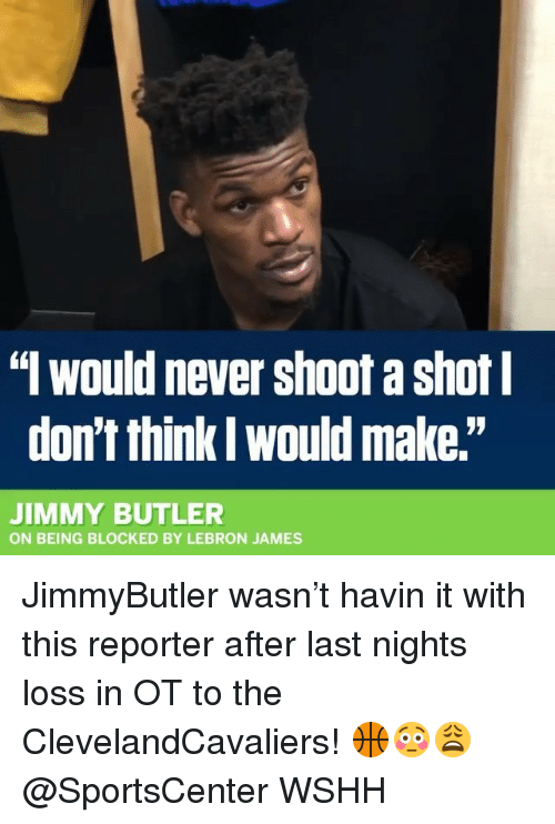 """Jimmy Butler, LeBron James, and Memes: """" would never shoot a shot  don't think l would make.""""  JIMMY BUTLER  ON BEING BLOCKED BY LEBRON JAMES JimmyButler wasn't havin it with this reporter after last nights loss in OT to the ClevelandCavaliers! 🏀😳😩 @SportsCenter WSHH"""