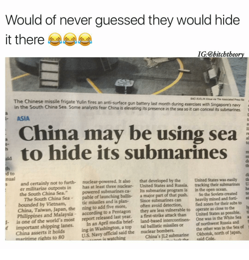 """Submariner: Would of never guessed they would hide  it there  IG @bitchtheory  The Chinese missile frigate Yulin BAORUELINXina Press fie  fires an anti-surface gun battery last month during exercises with Sngapores navy  in the South China Sea. Some analysts fear China is elevating its presence in the sea so it can conceal its submarines.  ASIA  China may be using sea  to hide its submarines  a  nual  nuclear-powered. It also  that developed by the  United States was easily  th  n and certainly not to furth-  tracking their submarines  U  er militarize outposts in has at least three nuclear  United States and Russia.  in the open ocean.  the South China Sea.""""  powered submarines submarine program is  The South China Sea  pable of launching ballis-  a major part of that push.  So the Soviets created  te  bounded by Vietnam,  tic missiles and is plan-  Since submarines can  heavily mined and forti- ed  China, Taiwan, Japan, the ning to add five more,  often avoid detection,  fied zones for their subs to  ly  Philippines and Malaysia  according to a Pentagon  they are less vulnerable to operate as close to the  ti  1- is one the world's most  report released last year.  a first-strike attack than United States as possible.  a  of April media brief  land-based intercontinen- One was in the White Sea important shipping lanes.  In an northwest Russia and  of  China asserts it holds  ing in Washington, a top tal ballistic missiles or  the Sea maritime rights to 80  US. Navy said the nuclear bombers.  other was in the watching  China's J12 submarine Okhotsk, north of Japan,"""