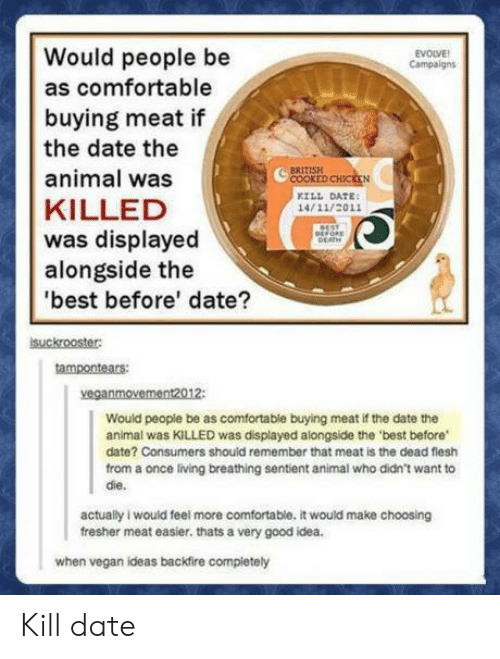 sentient: Would people be  as comfortable  buying meat if  the date the  animal was  KILLED  was displayed  alongside the  best before' date?  EVOLVE  Campaign  COOKE  KILL DATE  14/11/2011  suckrooster  tampontears  veganmovement2012:  Would people be as comfortable buying meat if the date the  animal was KILLED was displayed alongside the 'best before  date? Consumers should remember that meat is the dead flesh  from a once living breathing sentient animal who didn't want to  die.  actually i would feel more comfortable. it would make choosing  fresher meat easier. thats a very good idea.  when vegan ideas backfire compietely Kill date