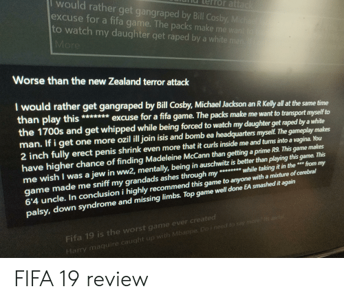 Bill Cosby, Fifa, and Isis: would rather get gangraped by Bill Cosby, Michae  excuse for a fifa game. The packs make me want to  to watch my daughter get raped by a white man.  More  rror attack  Worse than the new Zealand terror attack  I would rather get gangraped by Bill Cosby, Michael Jackson an R Kelly all at the same time  than play this *** excuse for a fifa game. The packs make me want to transport myself to  the 1700s and get whipped while being forced to watch my daughter get raped by a white  man. If i get one more ozil ill join isis and bomb ea headquarters myself. The gameplay makes  2 inch fully erect penis shrink even more that it curls inside me and turns into a vagina. You  have higher chance of finding Madeleine McCann than getting a prime R9. This game makes  me wish I was a jew in ww2, mentally, being in auschwitz is better than playing this game. This  game made me sniff my grandads ashes through my *****while taking it in the *** from my  6'4 uncle. In conclusion i highly recommend this game to anyone with a mixture of cerebral  palsy, down syndrome and missing limbs. Top game well done EA smashed it again  Fifa 19 is the worst game ever created  Harry maguire caught up with Mbappe. Do ineed to say morec lts awiyl FIFA 19 review