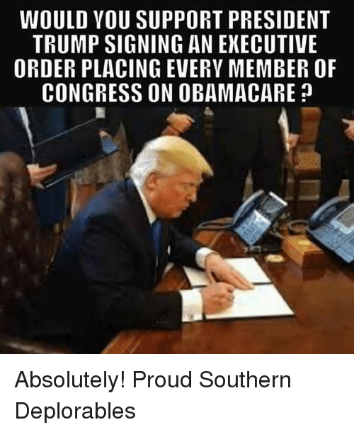 Memes, Obamacare, and Trump: WOULD VOU SUPPORT PRESIDENT  TRUMP SIGNING AN EXECUTIVE  ORDER PLACING EVERY MEMBER OF  CONGRESS ON OBAMACARE? Absolutely! Proud Southern Deplorables