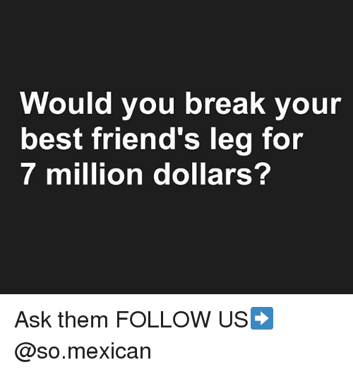 Friends, Memes, and Best: Would you break your  best friend's leg for  7 million dollars? Ask them FOLLOW US➡️ @so.mexican