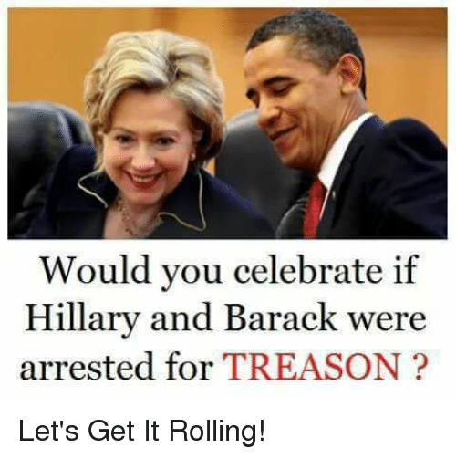 Memes, Treason, and 🤖: Would you celebrate if  Hillary and Barack were  arrested for TREASON? Let's Get It Rolling!