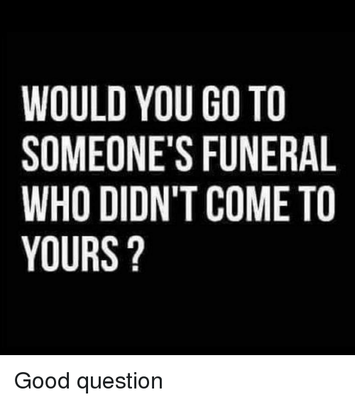 Funny, Good, and Who: WOULD YOU GO TO  SOMEONE'S FUNERAL  WHO DIDN'T COME TO  YOURS? Good question