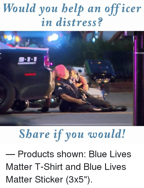 "9/11, Blue, and Help: Would you help an officer  in distress?  9-11  Share if you would!  — Products shown: Blue Lives Matter T-Shirt and Blue Lives Matter Sticker (3x5"")."