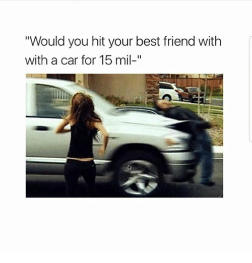 Best Friend, Memes, and Best: Would you hit your best friend with  with a car for 15 mil-""