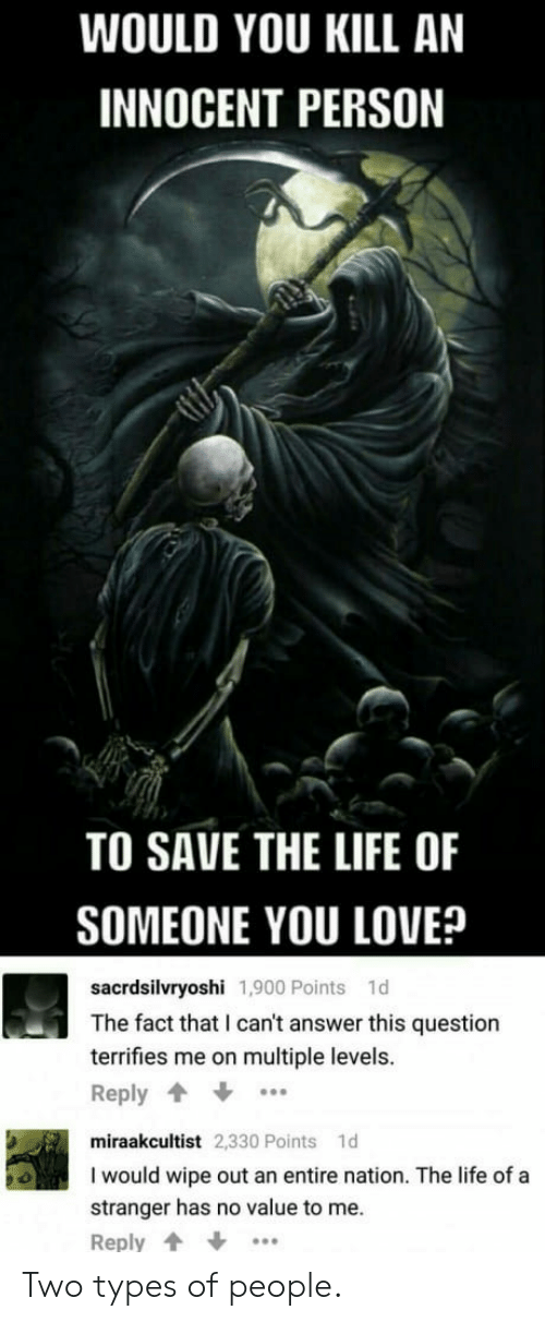 Life, Love, and Answer: WOULD YOU KILL AN  INNOCENT PERSON  TO SAVE THE LIFE OF  SOMEONE YOU LOVE?  sacrdsilvryoshi 1,900 Points 1d  The fact that I can't answer this question  terrifies me on multiple levels.  Reply  miraakcultist 2,330 Points 1d  I would wipe out an entire nation. The life of a  stranger has no value to me.  Reply Two types of people.