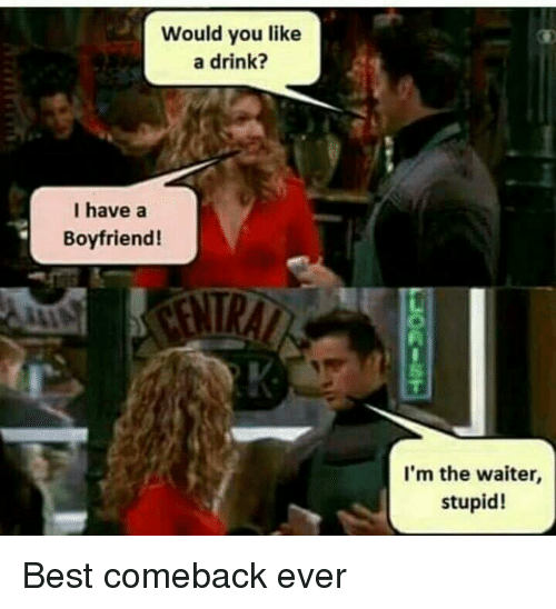 Best Comeback Ever: Would you like  a drink?  I have a  Boyfriend!  I'm the waiter,  stupid! Best comeback ever