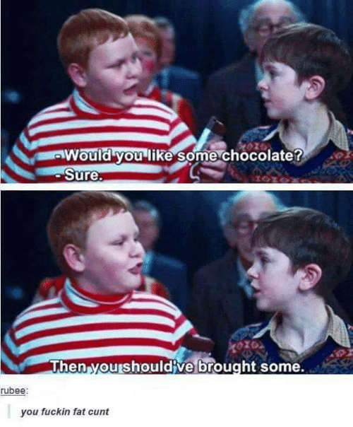 Chocolate, Cunt, and Fat: Would you like some chocolate?  Sure.  Then yourshouldive brought some.  rubee:  you fuckin fat cunt