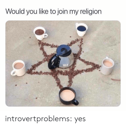 Tumblr, Blog, and Religion: Would you like to join my religion introvertproblems: yes