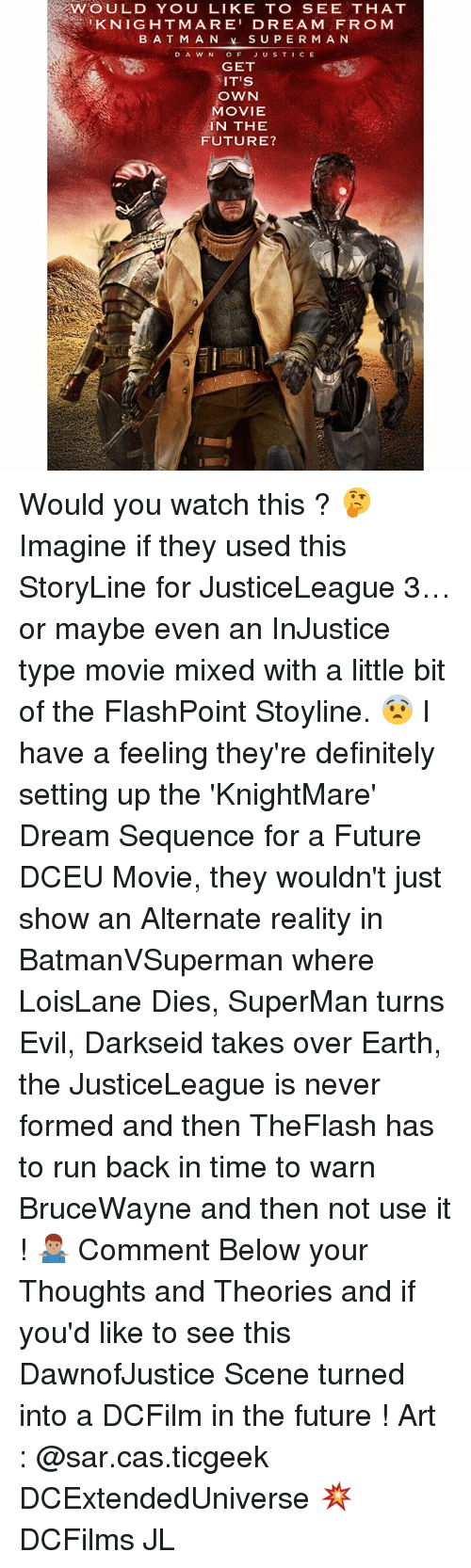 Batman, Definitely, and Future: WOULD YOU LIKE TO SEE THAT  KNIGHTMARE' DREAM FRO M  BATMAN  SUPERMAN  DAWN OF JUSTICE  GET  IT'S  OWN  MOVIE  IN THE  FUTURE? Would you watch this ? 🤔 Imagine if they used this StoryLine for JusticeLeague 3…or maybe even an InJustice type movie mixed with a little bit of the FlashPoint Stoyline. 😨 I have a feeling they're definitely setting up the 'KnightMare' Dream Sequence for a Future DCEU Movie, they wouldn't just show an Alternate reality in BatmanVSuperman where LoisLane Dies, SuperMan turns Evil, Darkseid takes over Earth, the JusticeLeague is never formed and then TheFlash has to run back in time to warn BruceWayne and then not use it ! 🤷🏽♂️ Comment Below your Thoughts and Theories and if you'd like to see this DawnofJustice Scene turned into a DCFilm in the future ! Art : @sar.cas.ticgeek DCExtendedUniverse 💥 DCFilms JL
