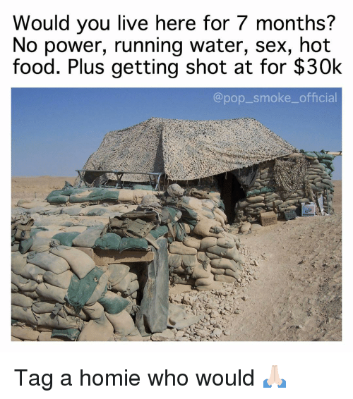 Food, Homie, and Memes: Would you live here for 7 months?  No power, running water, sex, hot  food. Plus getting shot at for $30k  @pop_smoke_official Tag a homie who would 🙏🏻