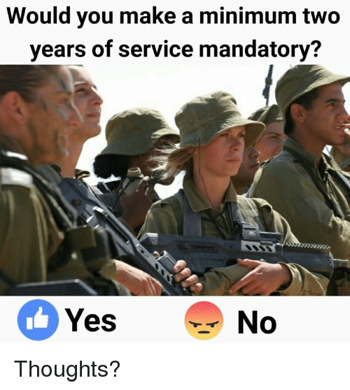 Memes, 🤖, and Yes: Would you make a minimum two  years of service mandatory?  Yes  No Thoughts?